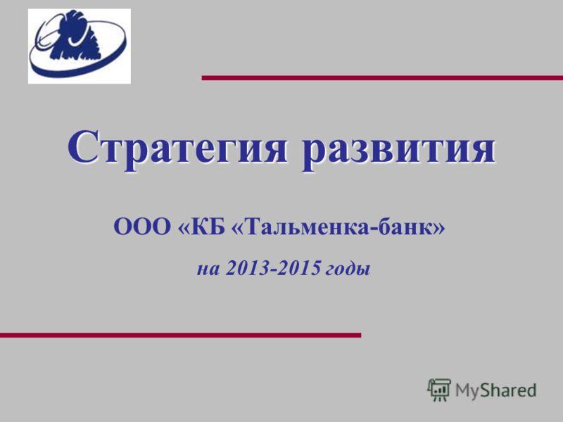 Стратегия развития ООО «КБ «Тальменка-банк» на 2013-2015 годы