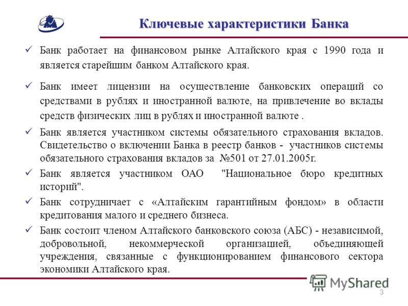 Банк работает на финансовом рынке Алтайского края с 1990 года и является старейшим банком Алтайского края. Банк имеет лицензии на осуществление банковских операций со средствами в рублях и иностранной валюте, на привлечение во вклады средств физическ