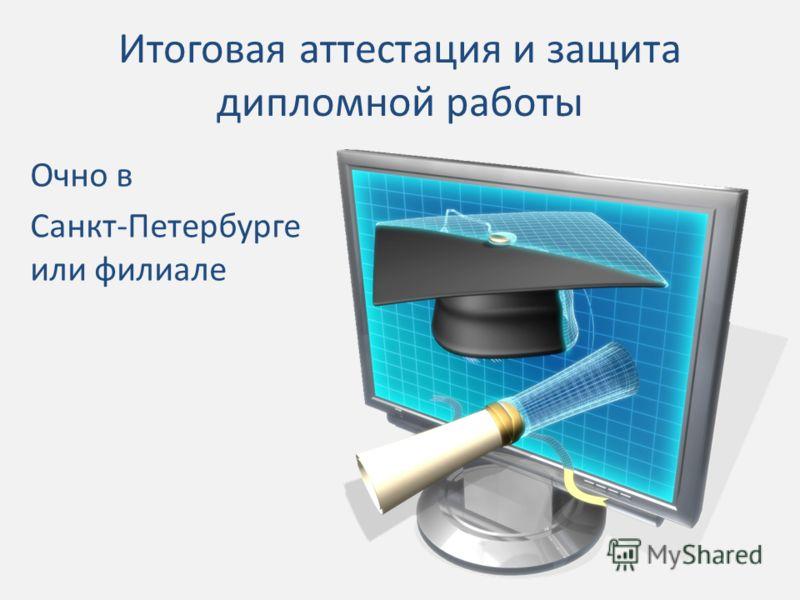 Итоговая аттестация и защита дипломной работы Очно в Санкт-Петербурге или филиале