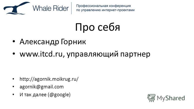 Про себя Александр Горник www.itcd.ru, управляющий партнер http://agornik.moikrug.ru/ agornik@gmail.com И так далее (@google)