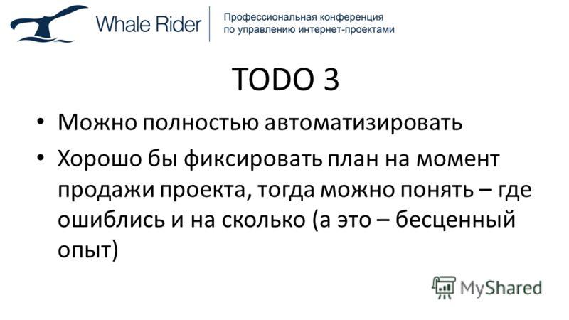 TODO 3 Можно полностью автоматизировать Хорошо бы фиксировать план на момент продажи проекта, тогда можно понять – где ошиблись и на сколько (а это – бесценный опыт)