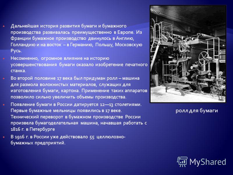 Дальнейшая история развития бумаги и бумажного производства развивалась преимущественно в Европе. Из Франции бумажное производство двинулось в Англию, Голландию и на восток – в Германию, Польшу, Московскую Русь. Несомненно, огромное влияние на истори