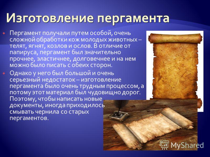 Пергамент получали путем особой, очень сложной обработки кож молодых животных – телят, ягнят, козлов и ослов. В отличие от папируса, пергамент был значительно прочнее, эластичнее, долговечнее и на нем можно было писать с обеих сторон. Однако у него б