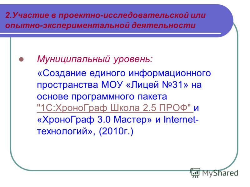 2.Участие в проектно-исследовательской или опытно-экспериментальной деятельности Муниципальный уровень: «Создание единого информационного пространства МОУ «Лицей 31» на основе программного пакета