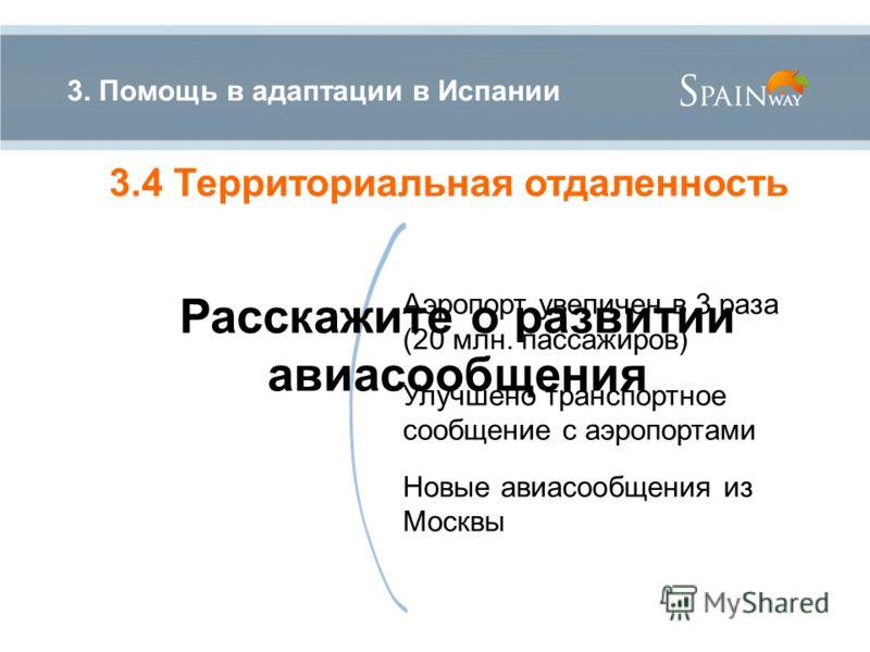 Аэропорт увеличен в 3 раза (20 млн. пассажиров) Улучшено транспортное сообщение с аэропортами Новые авиасообщения из Москвы 3. Помощь в адаптации в Испании 3.4 Территориальная отдаленность Расскажите о развитии авиасообщения
