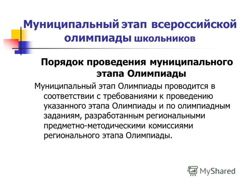 Муниципальный этап всероссийской олимпиады школьников Порядок проведения муниципального этапа Олимпиады Муниципальный этап Олимпиады проводится в соответствии с требованиями к проведению указанного этапа Олимпиады и по олимпиадным заданиям, разработа