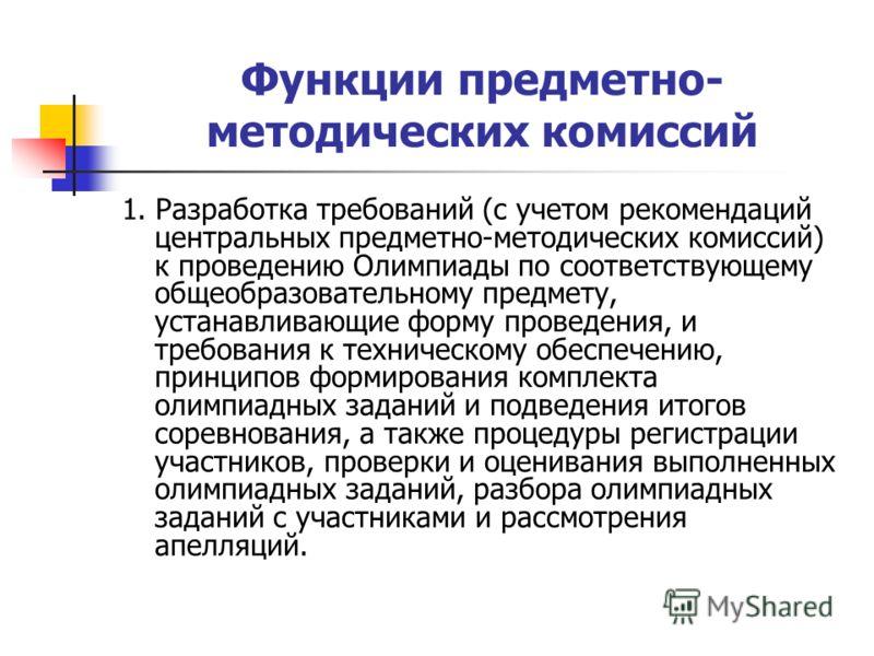 Функции предметно- методических комиссий 1. Разработка требований (с учетом рекомендаций центральных предметно-методических комиссий) к проведению Олимпиады по соответствующему общеобразовательному предмету, устанавливающие форму проведения, и требов