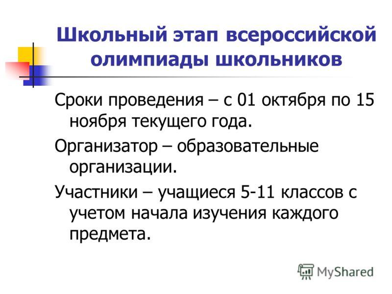Школьный этап всероссийской олимпиады школьников Сроки проведения – с 01 октября по 15 ноября текущего года. Организатор – образовательные организации. Участники – учащиеся 5-11 классов с учетом начала изучения каждого предмета.