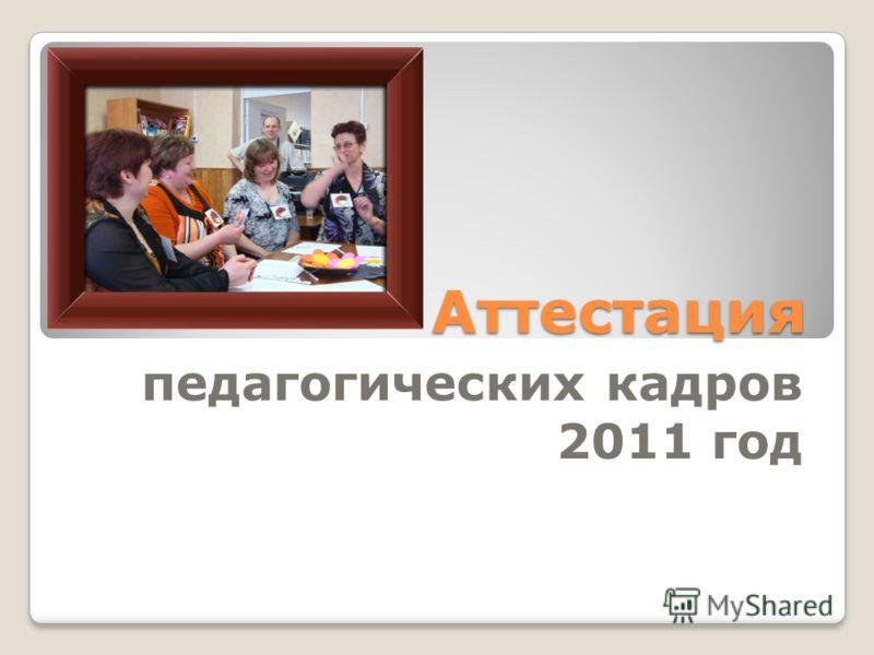 Аттестация педагогических кадров 2011 год