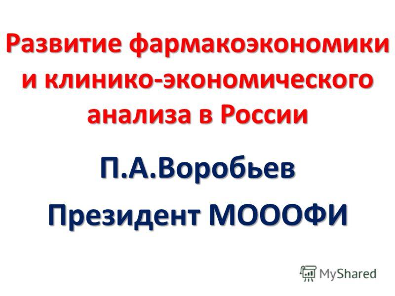Развитие фармакоэкономики и клинико-экономического анализа в России П.А.Воробьев Президент МОООФИ