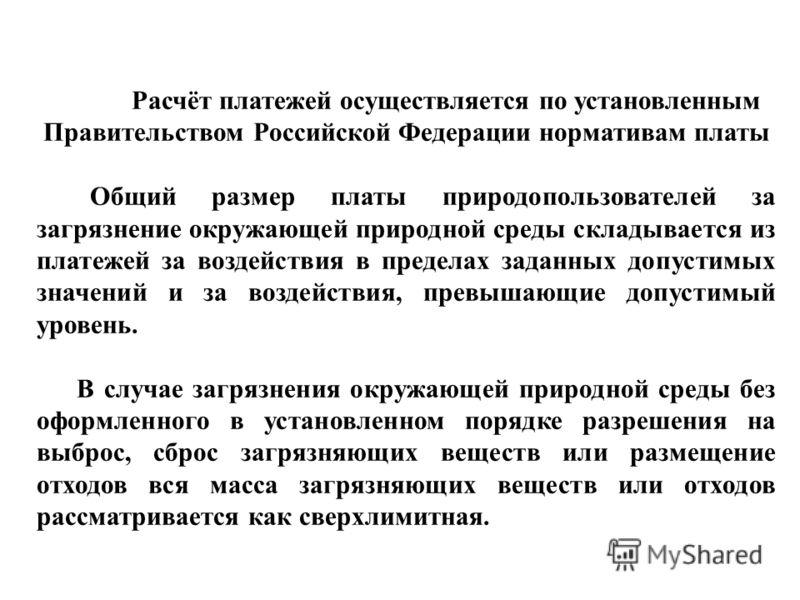 Расчёт платежей осуществляется по установленным Правительством Российской Федерации нормативам платы Общий размер платы природопользователей за загрязнение окружающей природной среды складывается из платежей за воздействия в пределах заданных допусти