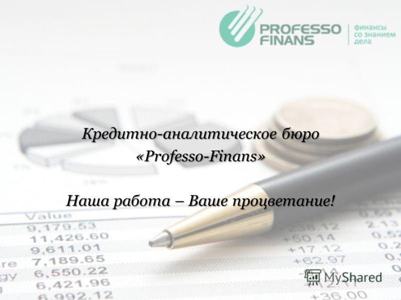 Кредитно-аналитическое бюро «Professo-Finans» Наша работа – Ваше процветание!