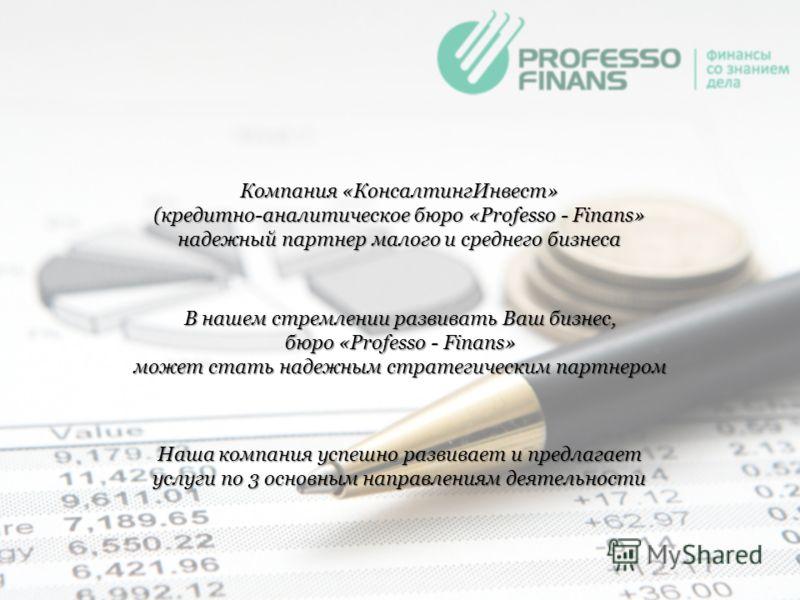 Компания «КонсалтингИнвест» (кредитно-аналитическое бюро «Professo - Finans» надежный партнер малого и среднего бизнеса В нашем стремлении развивать Ваш бизнес, бюро «Professo - Finans» может стать надежным стратегическим партнером Наша компания успе