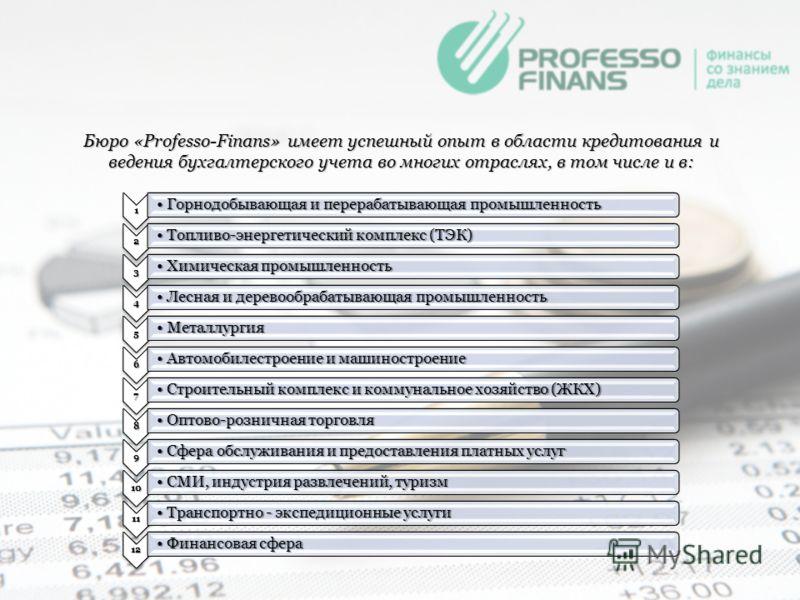 Бюро «Professo-Finans» имеет успешный опыт в области кредитования и ведения бухгалтерского учета во многих отраслях, в том числе и в: 1 Горнодобывающая и перерабатывающая промышленностьГорнодобывающая и перерабатывающая промышленность 2 Топливо-энерг
