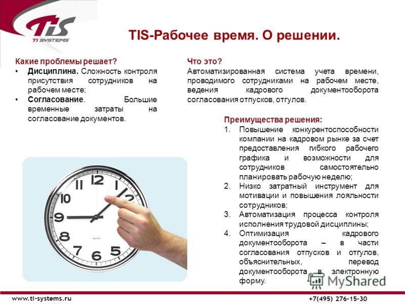ТIS-Рабочее время. О решении. www.ti-systems.ru +7(495) 276-15-30 Что это? Автоматизированная система учета времени, проводимого сотрудниками на рабочем месте, ведения кадрового документооборота согласования отпусков, отгулов. Преимущества решения: 1