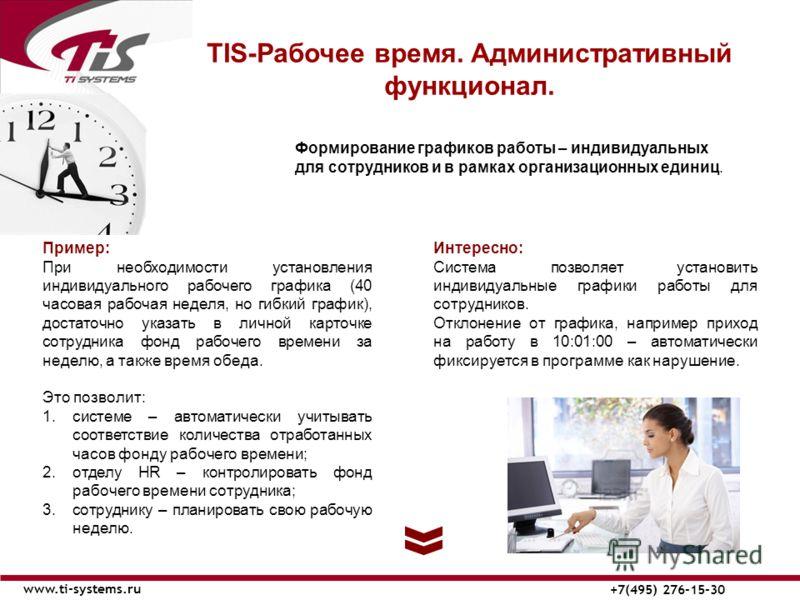 TIS-Рабочее время. Административный функционал. www.ti-systems.ru +7(495) 276-15-30 Формирование графиков работы – индивидуальных для сотрудников и в рамках организационных единиц. Интересно: Система позволяет установить индивидуальные графики работы