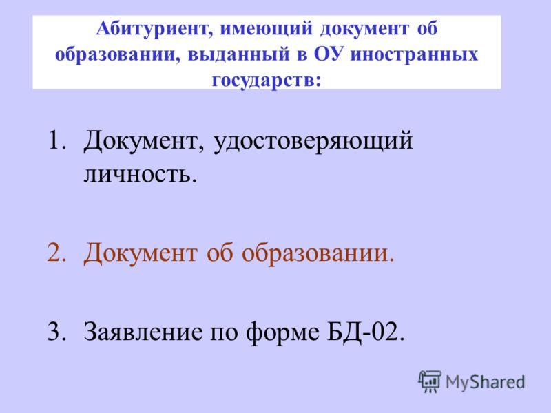 1.Документ, удостоверяющий личность. 2.Документ об образовании. 3.Заявление по форме БД-02. Абитуриент, имеющий документ об образовании, выданный в ОУ иностранных государств: