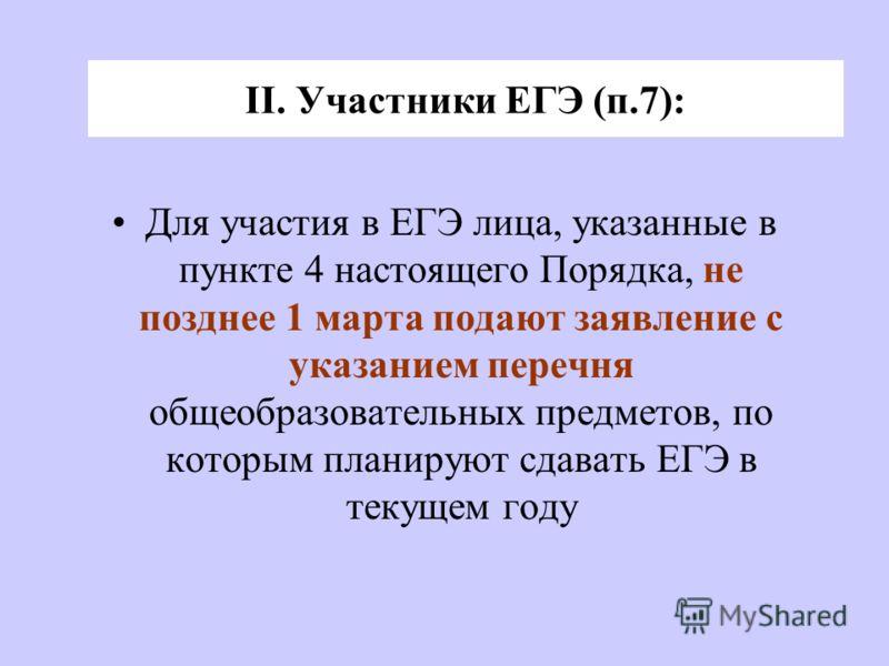 Для участия в ЕГЭ лица, указанные в пункте 4 настоящего Порядка, не позднее 1 марта подают заявление с указанием перечня общеобразовательных предметов, по которым планируют сдавать ЕГЭ в текущем году II. Участники ЕГЭ (п.7):