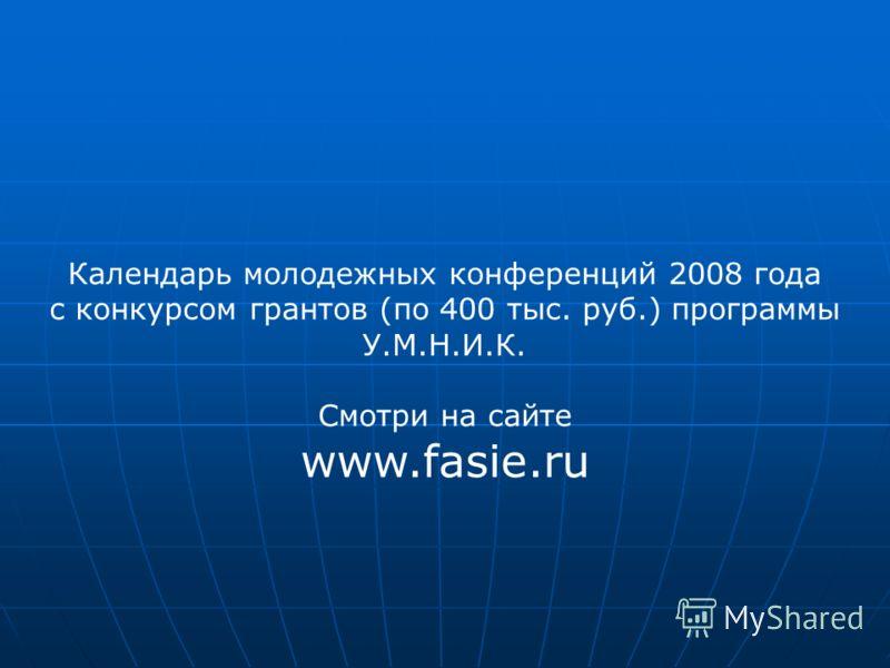 Календарь молодежных конференций 2008 года с конкурсом грантов (по 400 тыс. руб.) программы У.М.Н.И.К. Смотри на сайте www.fasie.ru