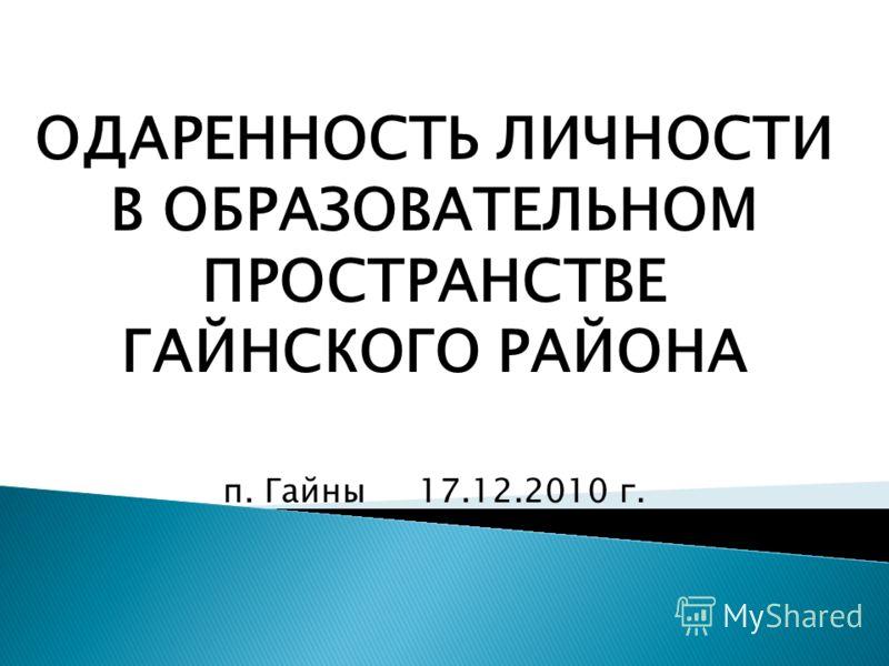 ОДАРЕННОСТЬ ЛИЧНОСТИ В ОБРАЗОВАТЕЛЬНОМ ПРОСТРАНСТВЕ ГАЙНСКОГО РАЙОНА п. Гайны 17.12.2010 г.