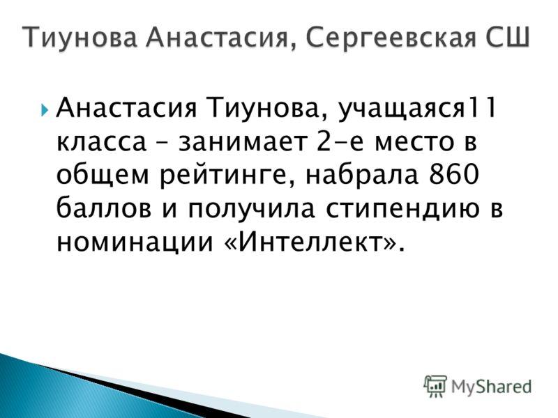 Анастасия Тиунова, учащаяся11 класса – занимает 2-е место в общем рейтинге, набрала 860 баллов и получила стипендию в номинации «Интеллект».