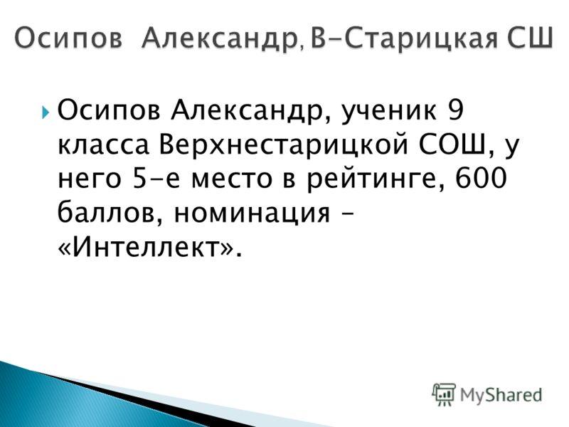Осипов Александр, ученик 9 класса Верхнестарицкой СОШ, у него 5-е место в рейтинге, 600 баллов, номинация – «Интеллект».