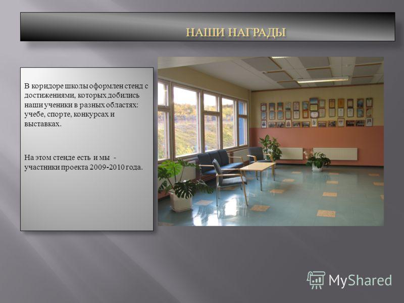 НАШИ НАГРАДЫ В коридоре школы оформлен стенд с достижениями, которых добились наши ученики в разных областях: учебе, спорте, конкурсах и выставках. На этом стенде есть и мы - участники проекта 2009-2010 года. В коридоре школы оформлен стенд с достиже
