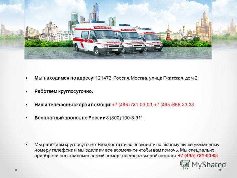Мы находимся по адресу: 121472, Россия, Москва, улица Гжатская, дом 2. Работаем круглосуточно. Наши телефоны скорой помощи: +7 (495) 781-03-03, +7 (495) 665-33-33. Бесплатный звонок по России 8 (800) 100-3-911. Мы работаем круглосуточно. Вам достаточ