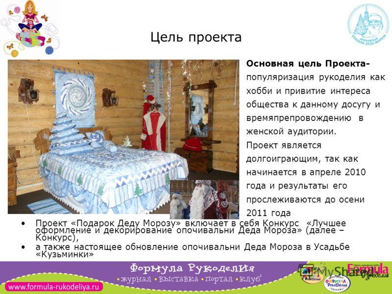 3 Цель проекта Проект «Подарок Деду Морозу» включает в себя Конкурс «Лучшее оформление и декорирование опочивальни Деда Мороза» (далее – Конкурс), а также настоящее обновление опочивальни Деда Мороза в Усадьбе «Кузьминки» Основная цель Проекта- попул