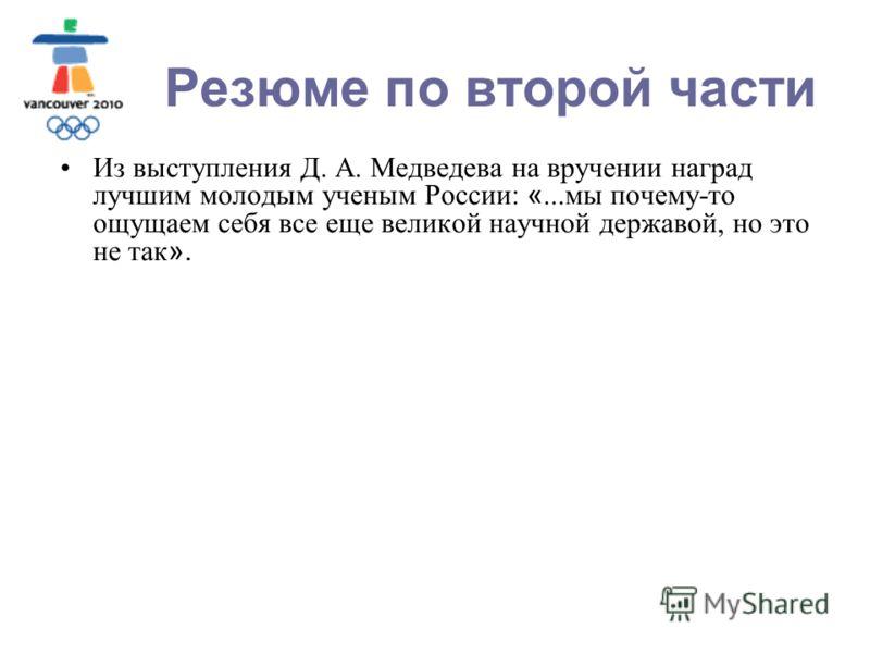 Москва, МГОУ, 2010 Резюме по второй части Из выступления Д. А. Медведева на вручении наград лучшим молодым ученым России: «...мы почему-то ощущаем себя все еще великой научной державой, но это не так ».