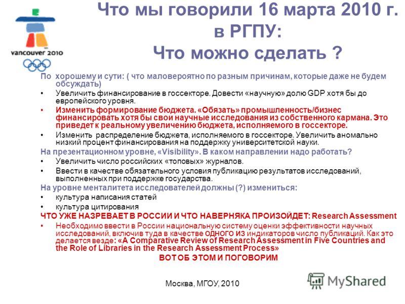 Москва, МГОУ, 2010 Что мы говорили 16 марта 2010 г. в РГПУ: Что можно сделать ? По хорошему и сути: ( что маловероятно по разным причинам, которые даже не будем обсуждать) Увеличить финансирование в госсекторе. Довести «научную» долю GDP хотя бы до е