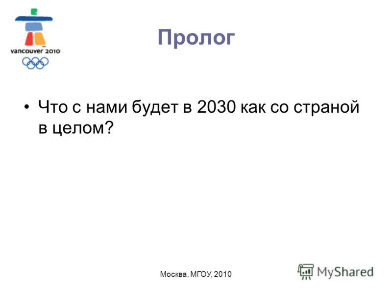 Москва, МГОУ, 2010 Пролог Что с нами будет в 2030 как со страной в целом?