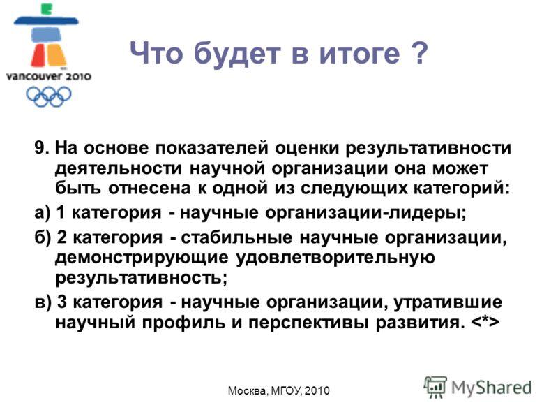 Москва, МГОУ, 2010 Что будет в итоге ? 9. На основе показателей оценки результативности деятельности научной организации она может быть отнесена к одной из следующих категорий: а) 1 категория - научные организации-лидеры; б) 2 категория - стабильные