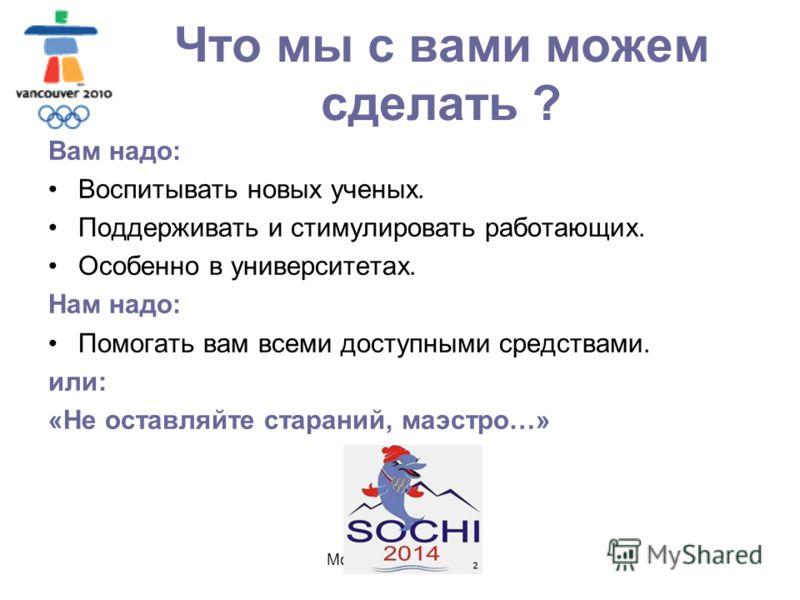 Москва, МГОУ, 2010 Что мы с вами можем сделать ? Вам надо: Воспитывать новых ученых. Поддерживать и стимулировать работающих. Особенно в университетах. Нам надо: Помогать вам всеми доступными средствами. или: «Не оставляйте стараний, маэстро…»