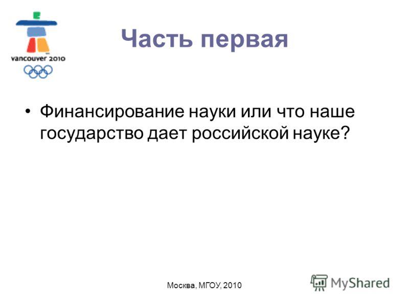 Москва, МГОУ, 2010 Часть первая Финансирование науки или что наше государство дает российской науке?