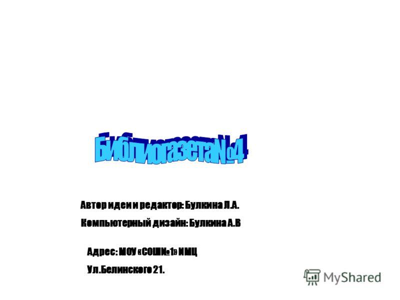 Автор идеи и редактор: Булкина Л.А. Компьютерный дизайн: Булкина А.В Адрес: МОУ «СОШ1» ИМЦ Ул.Белинского 21.
