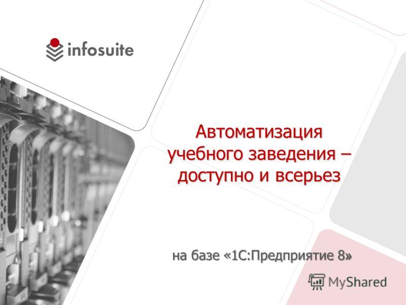 Автоматизация учебного заведения – доступно и всерьез на базе «1С:Предприятие 8 »