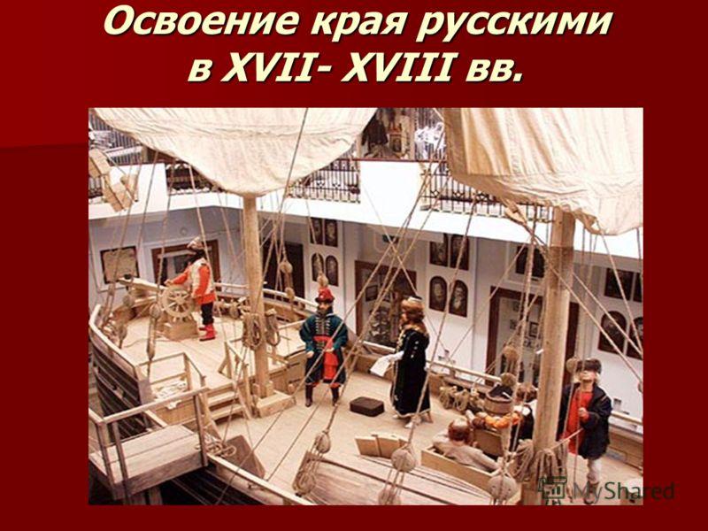 Освоение края русскими в XVII- XVIII вв.