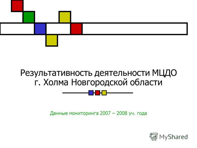 Результативность деятельности МЦДО г. Холма Новгородской области Данные мониторинга 2007 – 2008 уч. года