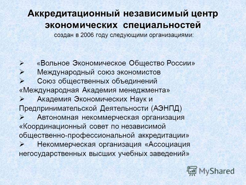 Аккредитационный независимый центр экономических специальностей Аккредитационный независимый центр экономических специальностей создан в 2006 году следующими организациями: « Вольное Экономическое Общество России» Международный союз экономистов Союз