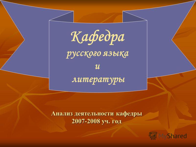 Анализ деятельности кафедры 2007-2008 уч. год Кафедра русского языка и литературы