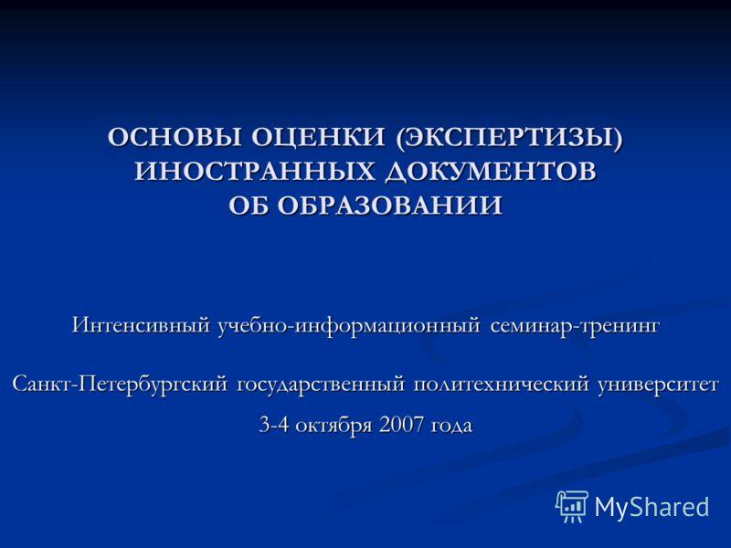 ОСНОВЫ ОЦЕНКИ (ЭКСПЕРТИЗЫ) ИНОСТРАННЫХ ДОКУМЕНТОВ ОБ ОБРАЗОВАНИИ Интенсивный учебно-информационный семинар-тренинг Санкт-Петербургский государственный политехнический университет 3-4 октября 2007 года