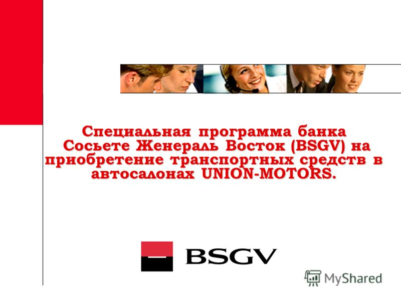 Специальная программа банка Сосьете Женераль Восток (BSGV) на приобретение транспортных средств в автосалонах UNION-MOTORS. Специальная программа банка Сосьете Женераль Восток (BSGV) на приобретение транспортных средств в автосалонах UNION-MOTORS.