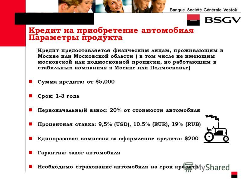 Banque Société Générale Vostok Кредит предоставляется физическим лицам, проживающим в Москве или Московской области ( в том числе не имеющим московской или подмосковной прописки, но работающим в стабильных компаниях в Москве или Подмосковье) Сумма кр