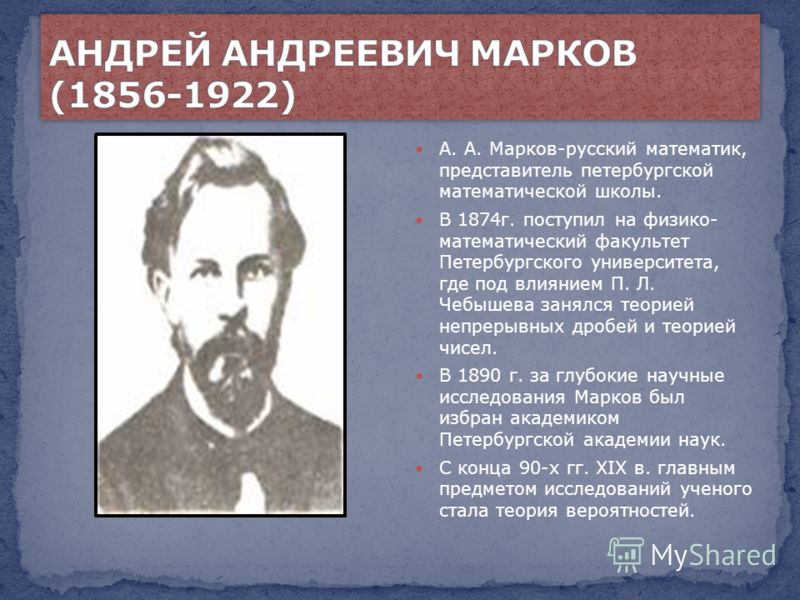 А. А. Марков-русский математик, представитель петербургской математической школы. В 1874г. поступил на физико- математический факультет Петербургского университета, где под влиянием П. Л. Чебышева занялся теорией непрерывных дробей и теорией чисел. В