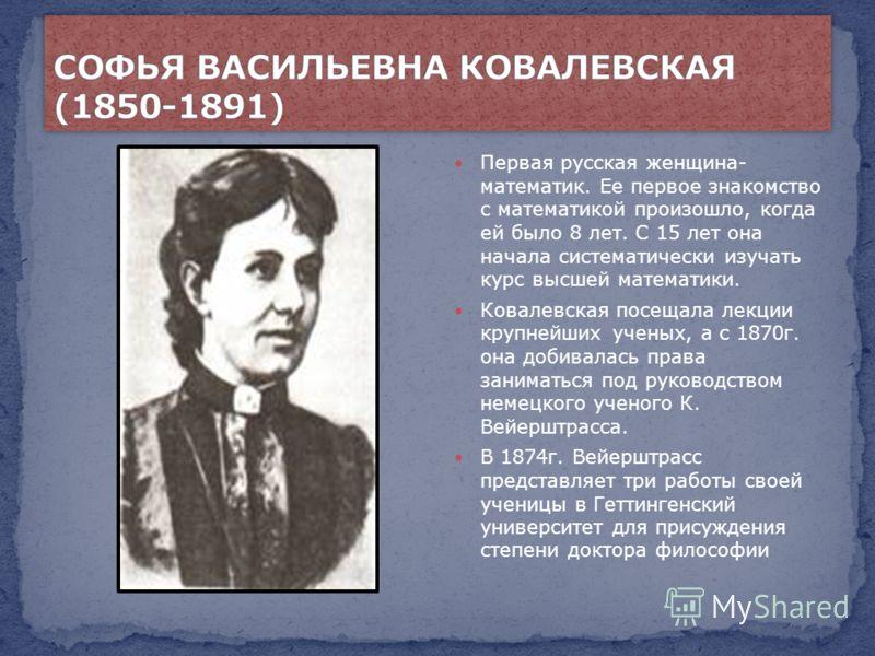Первая русская женщина- математик. Ее первое знакомство с математикой произошло, когда ей было 8 лет. С 15 лет она начала систематически изучать курс высшей математики. Ковалевская посещала лекции крупнейших ученых, а с 1870г. она добивалась права за