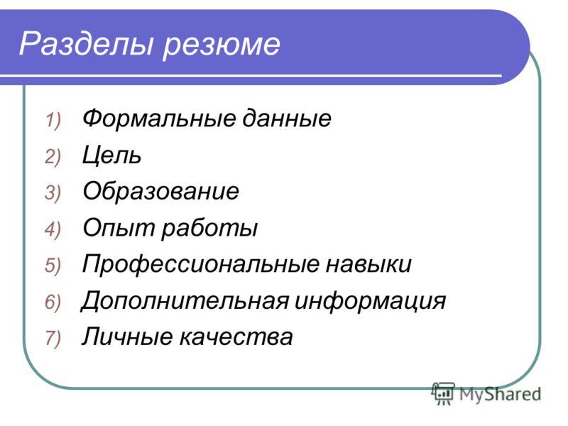 Разделы резюме 1) Формальные данные 2) Цель 3) Образование 4) Опыт работы 5) Профессиональные навыки 6) Дополнительная информация 7) Личные качества