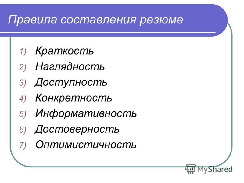 Правила составления резюме 1) Краткость 2) Наглядность 3) Доступность 4) Конкретность 5) Информативность 6) Достоверность 7) Оптимистичность
