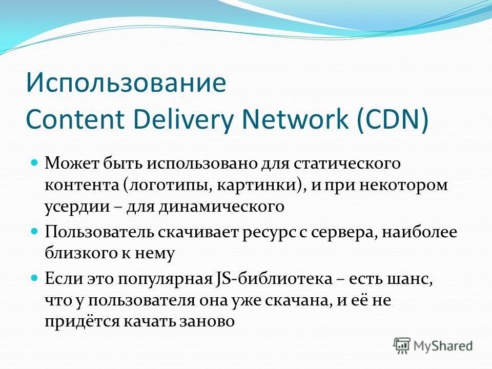 Использование Content Delivery Network (CDN) Может быть использовано для статического контента (логотипы, картинки), и при некотором усердии – для динамического Пользователь скачивает ресурс с сервера, наиболее близкого к нему Если это популярная JS-