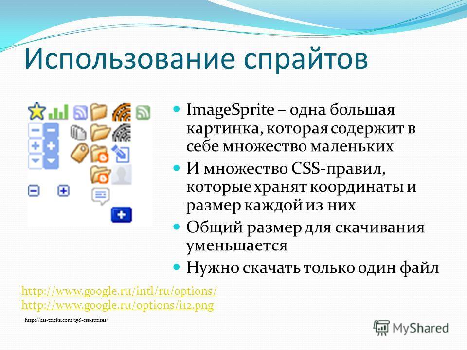 Использование спрайтов ImageSprite – одна большая картинка, которая содержит в себе множество маленьких И множество CSS-правил, которые хранят координаты и размер каждой из них Общий размер для скачивания уменьшается Нужно скачать только один файл ht